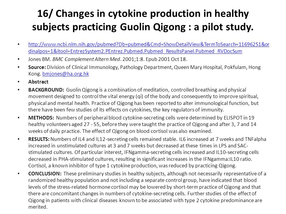 16/ Changes in cytokine production in healthy subjects practicing Guolin Qigong : a pilot study. http://www.ncbi.nlm.nih.gov/pubmed?Db=pubmed&Cmd=Show