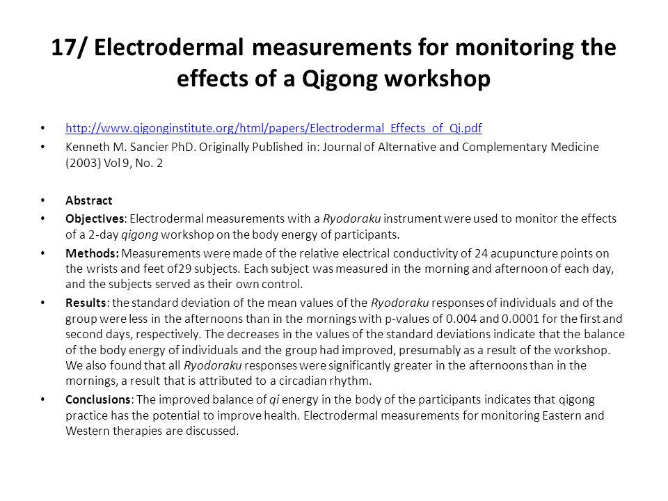17/ Electrodermal measurements for monitoring the effects of a Qigong workshop http://www.qigonginstitute.org/html/papers/Electrodermal_Effects_of_Qi.pdf Kenneth M.