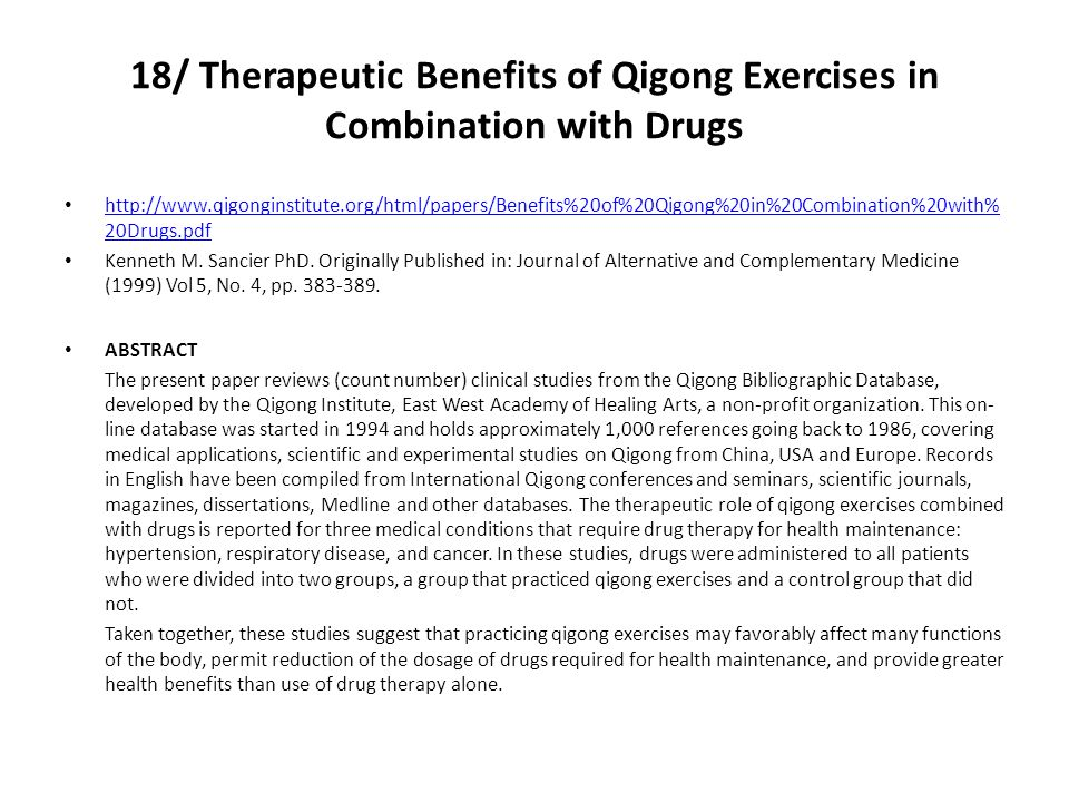 18/ Therapeutic Benefits of Qigong Exercises in Combination with Drugs http://www.qigonginstitute.org/html/papers/Benefits%20of%20Qigong%20in%20Combination%20with% 20Drugs.pdf http://www.qigonginstitute.org/html/papers/Benefits%20of%20Qigong%20in%20Combination%20with% 20Drugs.pdf Kenneth M.