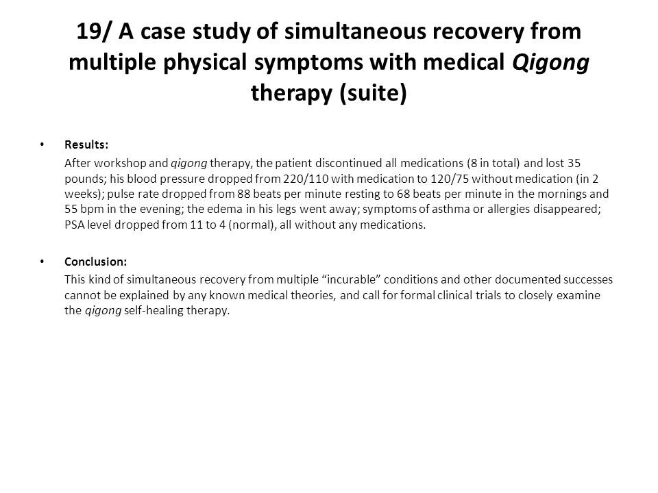 19/ A case study of simultaneous recovery from multiple physical symptoms with medical Qigong therapy (suite) Results: After workshop and qigong therapy, the patient discontinued all medications (8 in total) and lost 35 pounds; his blood pressure dropped from 220/110 with medication to 120/75 without medication (in 2 weeks); pulse rate dropped from 88 beats per minute resting to 68 beats per minute in the mornings and 55 bpm in the evening; the edema in his legs went away; symptoms of asthma or allergies disappeared; PSA level dropped from 11 to 4 (normal), all without any medications.