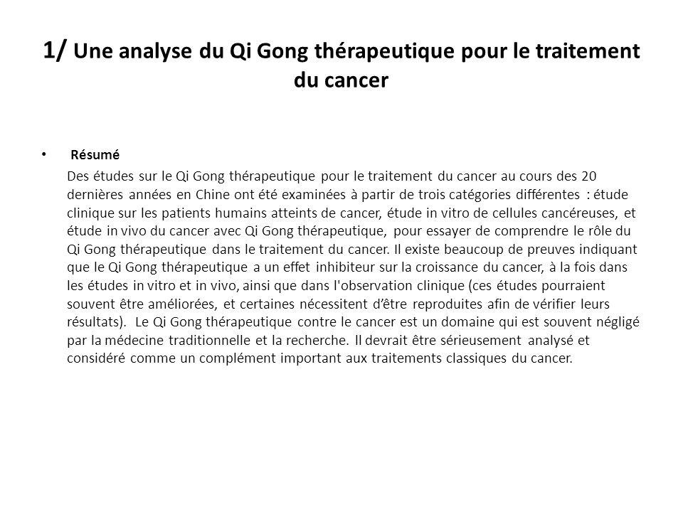 1/ Une analyse du Qi Gong thérapeutique pour le traitement du cancer Résumé Des études sur le Qi Gong thérapeutique pour le traitement du cancer au cours des 20 dernières années en Chine ont été examinées à partir de trois catégories différentes : étude clinique sur les patients humains atteints de cancer, étude in vitro de cellules cancéreuses, et étude in vivo du cancer avec Qi Gong thérapeutique, pour essayer de comprendre le rôle du Qi Gong thérapeutique dans le traitement du cancer.