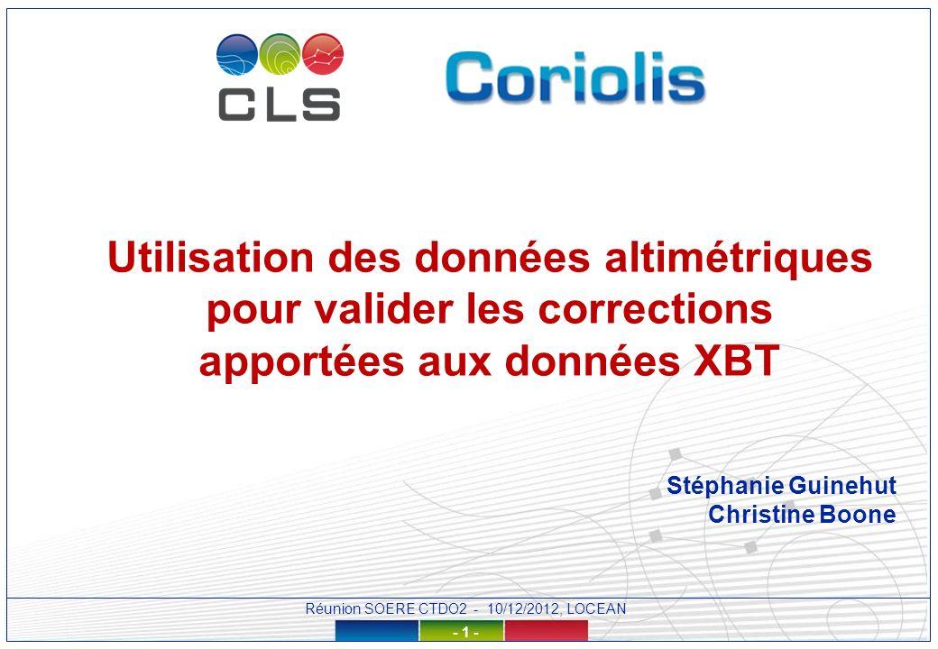 Réunion SOERE CTDO2 - 10/12/2012, LOCEAN - 1 - Utilisation des données altimétriques pour valider les corrections apportées aux données XBT Stéphanie Guinehut Christine Boone