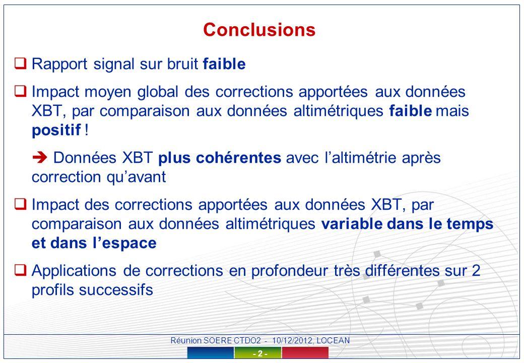 Réunion SOERE CTDO2 - 10/12/2012, LOCEAN - 2 - Conclusions Rapport signal sur bruit faible Impact moyen global des corrections apportées aux données XBT, par comparaison aux données altimétriques faible mais positif .