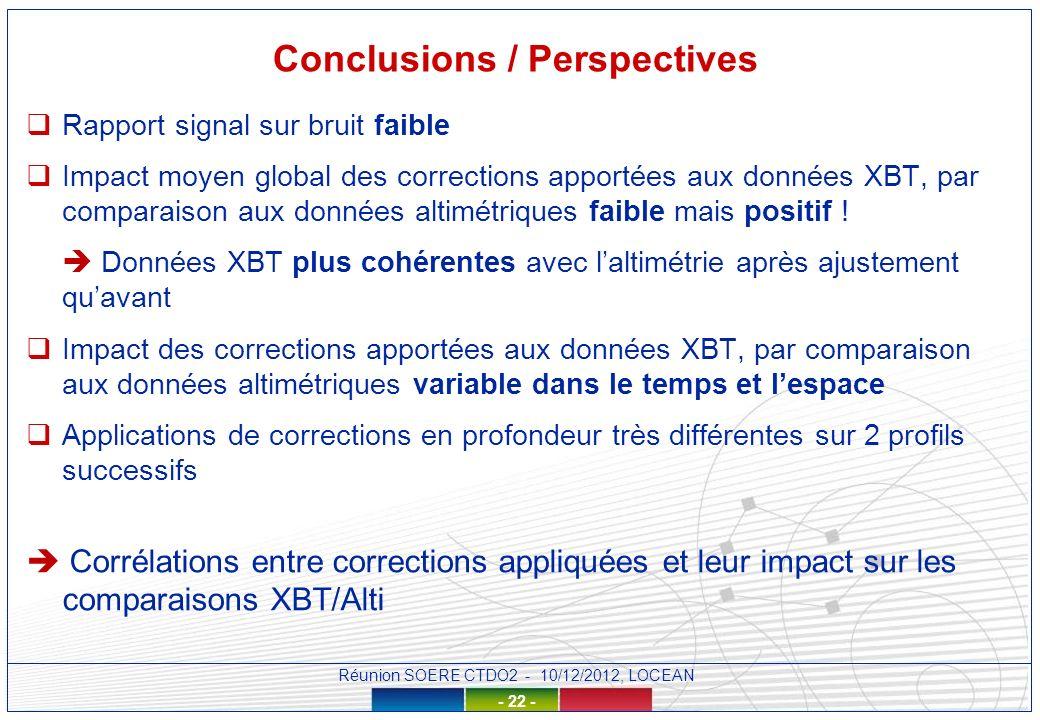 Réunion SOERE CTDO2 - 10/12/2012, LOCEAN - 22 - Conclusions / Perspectives Rapport signal sur bruit faible Impact moyen global des corrections apportées aux données XBT, par comparaison aux données altimétriques faible mais positif .