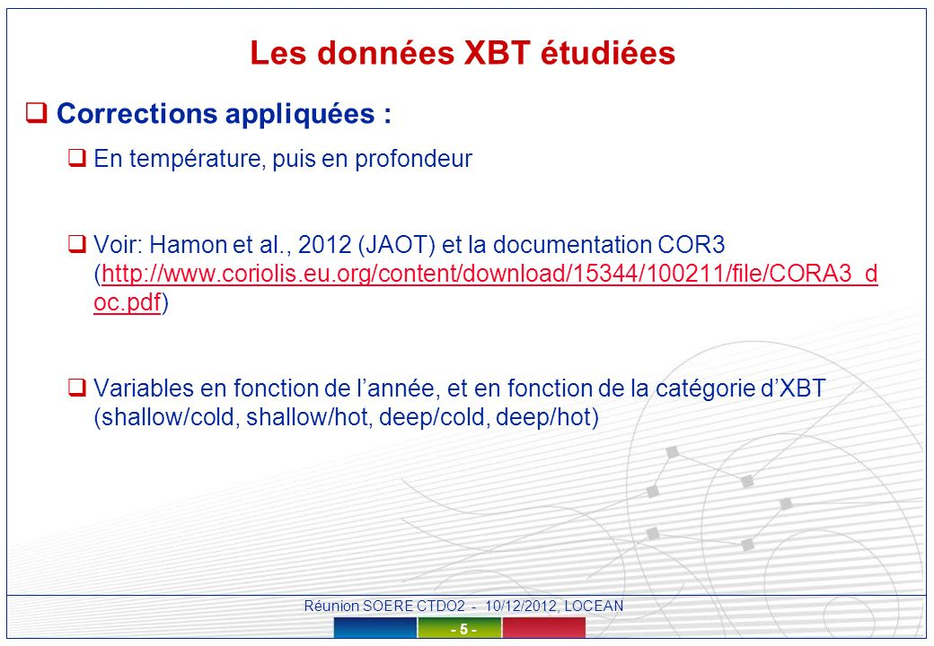Réunion SOERE CTDO2 - 10/12/2012, LOCEAN - 5 - Les données XBT étudiées Corrections appliquées : En température, puis en profondeur Voir: Hamon et al., 2012 (JAOT) et la documentation COR3 (http://www.coriolis.eu.org/content/download/15344/100211/file/CORA3_d oc.pdf)http://www.coriolis.eu.org/content/download/15344/100211/file/CORA3_d oc.pdf Variables en fonction de lannée, et en fonction de la catégorie dXBT (shallow/cold, shallow/hot, deep/cold, deep/hot)