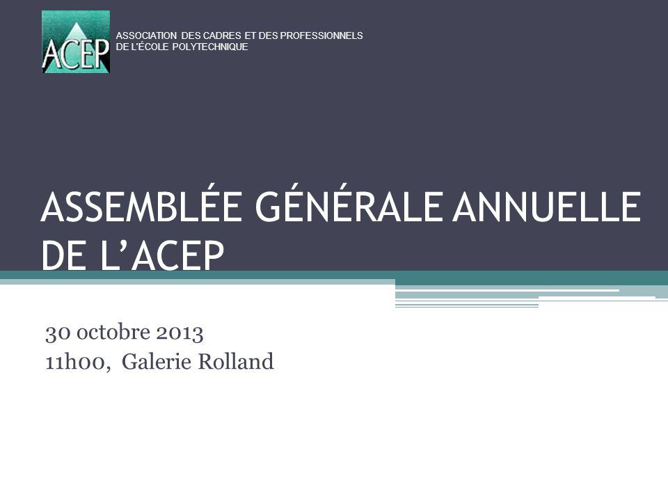 ASSEMBLÉE GÉNÉRALE ANNUELLE DE LACEP 30 octobre 2013 11h00, Galerie Rolland ASSOCIATION DES CADRES ET DES PROFESSIONNELS DE L ÉCOLE POLYTECHNIQUE