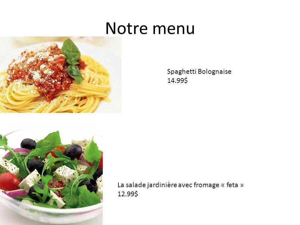 Notre menu La salade jardinière avec fromage « feta » 12.99$ Spaghetti Bolognaise 14.99$