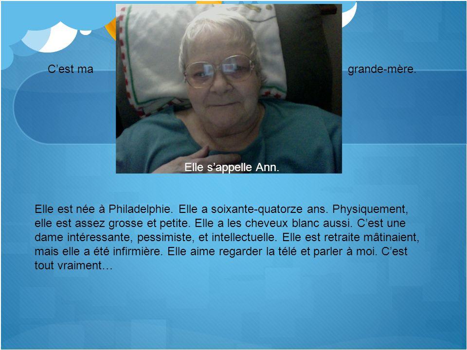 Cest ma grande-mère. Elle sappelle Ann. Elle est née à Philadelphie. Elle a soixante-quatorze ans. Physiquement, elle est assez grosse et petite. Elle