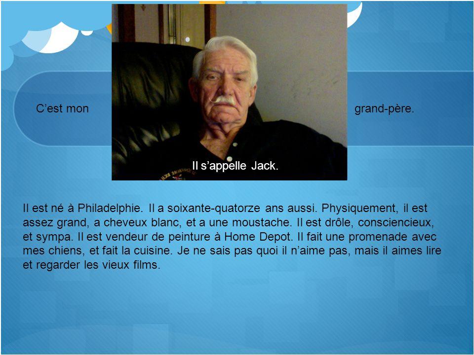 Cest mon grand-père. Il sappelle Jack. Il est né à Philadelphie. Il a soixante-quatorze ans aussi. Physiquement, il est assez grand, a cheveux blanc,