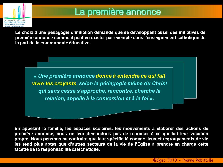 @Sgec 2013 - Pierre Robitaille « Une première annonce donne à entendre ce qui fait vivre les croyants, selon la pédagogie même du Christ qui sans cesse s approche, rencontre, cherche la relation, appelle à la conversion et à la foi ».
