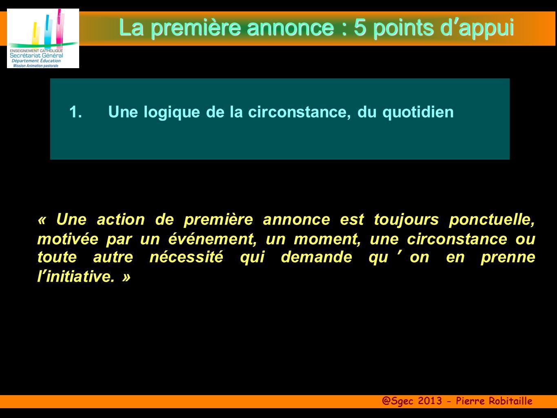 @Sgec 2013 - Pierre Robitaille 1.Une logique de la circonstance, du quotidien « Une action de première annonce est toujours ponctuelle, motivée par un événement, un moment, une circonstance ou toute autre nécessité qui demande quon en prenne linitiative.