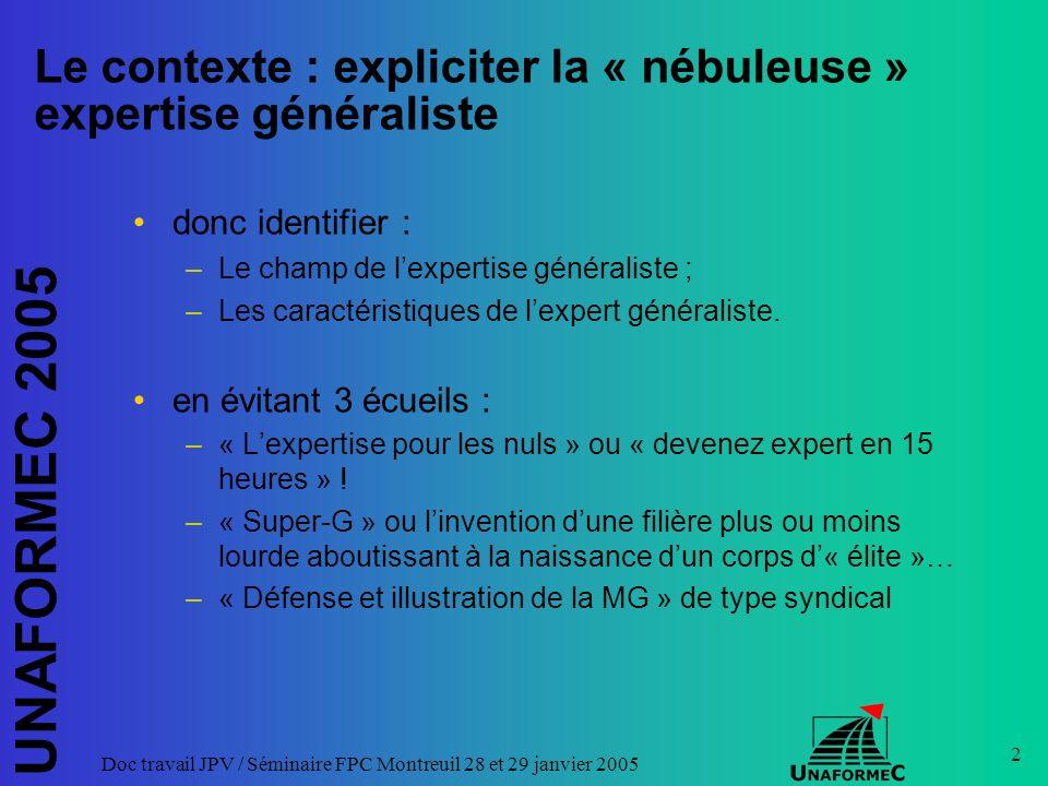 UNAFORMEC 2005 Doc travail JPV / Séminaire FPC Montreuil 28 et 29 janvier 2005 2 Le contexte : expliciter la « nébuleuse » expertise généraliste donc identifier : –Le champ de lexpertise généraliste ; –Les caractéristiques de lexpert généraliste.