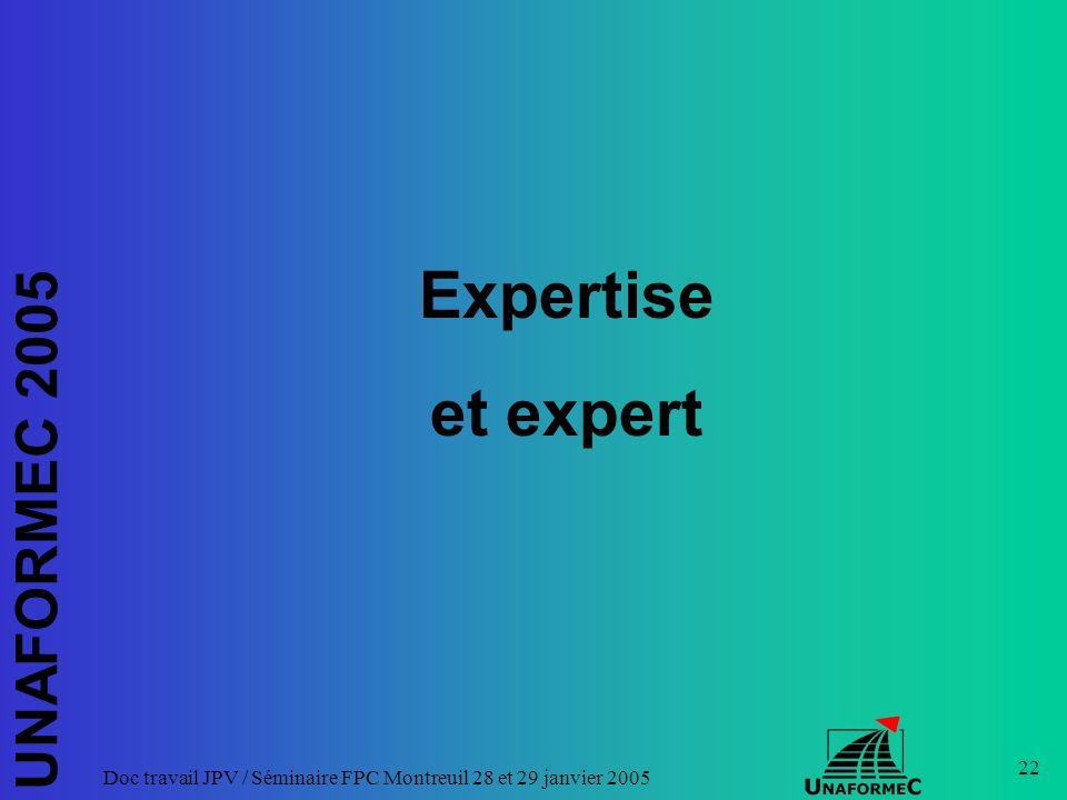 UNAFORMEC 2005 Doc travail JPV / Séminaire FPC Montreuil 28 et 29 janvier 2005 22 Expertise et expert
