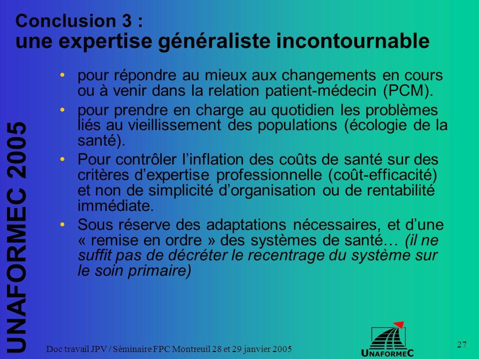 UNAFORMEC 2005 Doc travail JPV / Séminaire FPC Montreuil 28 et 29 janvier 2005 27 Conclusion 3 : une expertise généraliste incontournable pour répondre au mieux aux changements en cours ou à venir dans la relation patient-médecin (PCM).