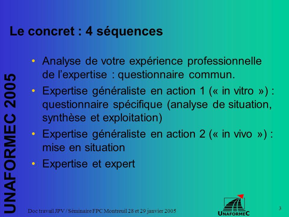 UNAFORMEC 2005 Doc travail JPV / Séminaire FPC Montreuil 28 et 29 janvier 2005 34 Expertise généraliste / expert généraliste V : La mise en œuvre de lexpertise généraliste relève d« experts » qui se sont formés à cet effet.