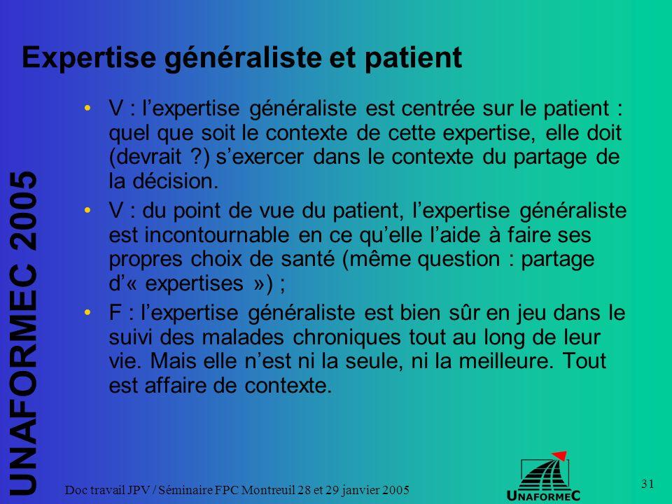 UNAFORMEC 2005 Doc travail JPV / Séminaire FPC Montreuil 28 et 29 janvier 2005 31 Expertise généraliste et patient V : lexpertise généraliste est centrée sur le patient : quel que soit le contexte de cette expertise, elle doit (devrait ?) sexercer dans le contexte du partage de la décision.