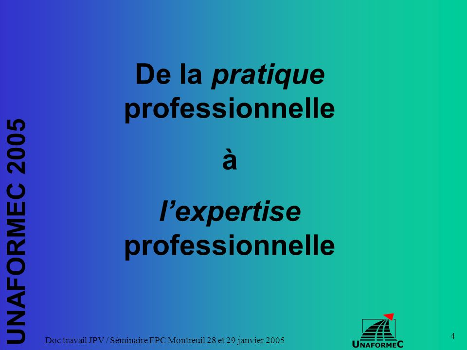 UNAFORMEC 2005 Doc travail JPV / Séminaire FPC Montreuil 28 et 29 janvier 2005 15 « Lexpert est celui dont les connaissances dans un domaine sont reconnues par ses pairs et qui accepte de faire des expertises, cest à dire de répondre à des questions formulées par des non-experts sur les problèmes relevant de ses compétences.