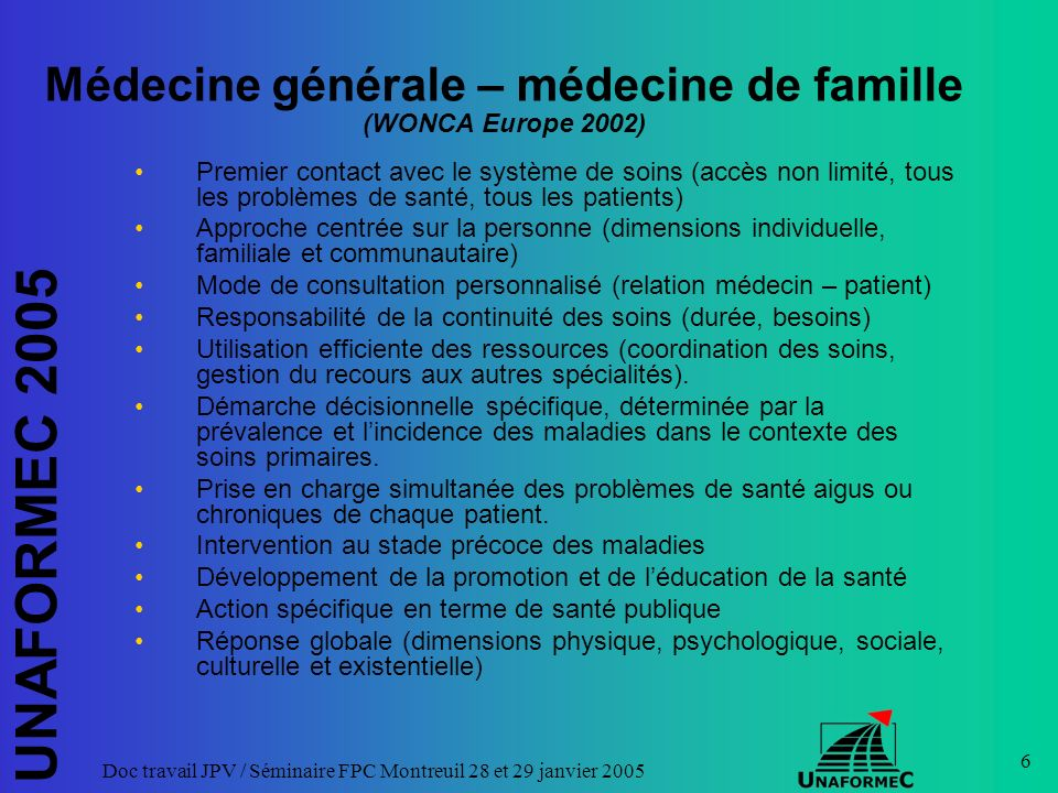 UNAFORMEC 2005 Doc travail JPV / Séminaire FPC Montreuil 28 et 29 janvier 2005 6 Médecine générale – médecine de famille (WONCA Europe 2002) Premier c