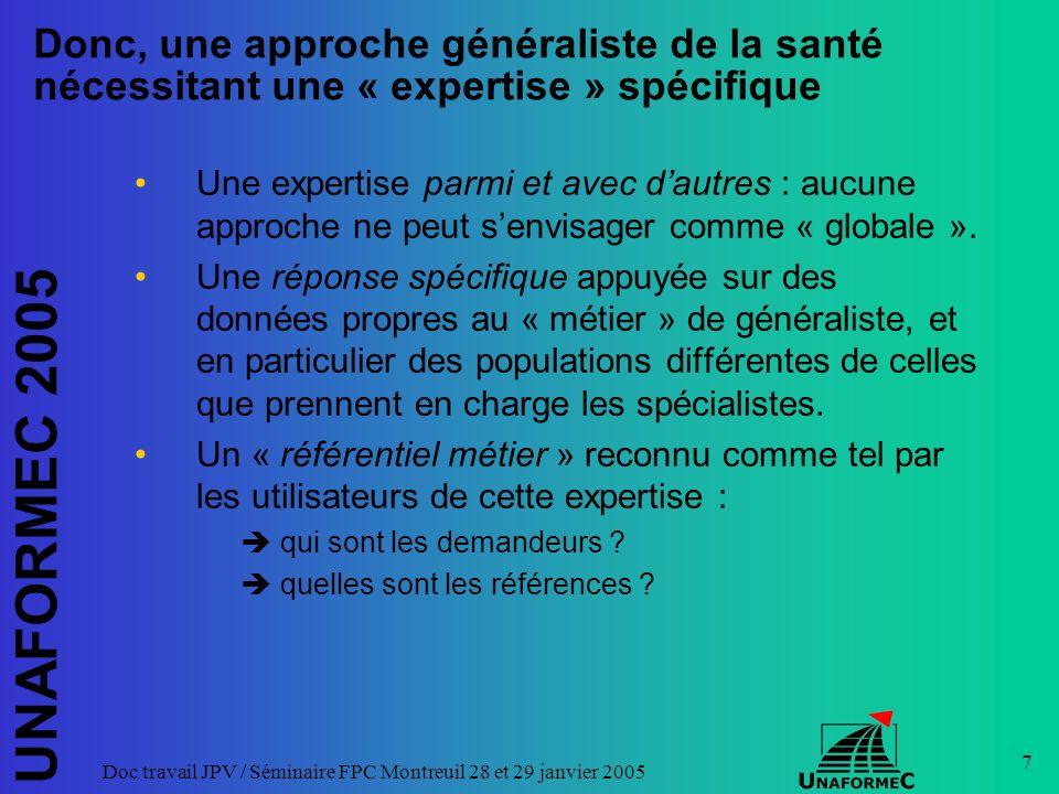 UNAFORMEC 2005 Doc travail JPV / Séminaire FPC Montreuil 28 et 29 janvier 2005 7 Donc, une approche généraliste de la santé nécessitant une « expertise » spécifique Une expertise parmi et avec dautres : aucune approche ne peut senvisager comme « globale ».