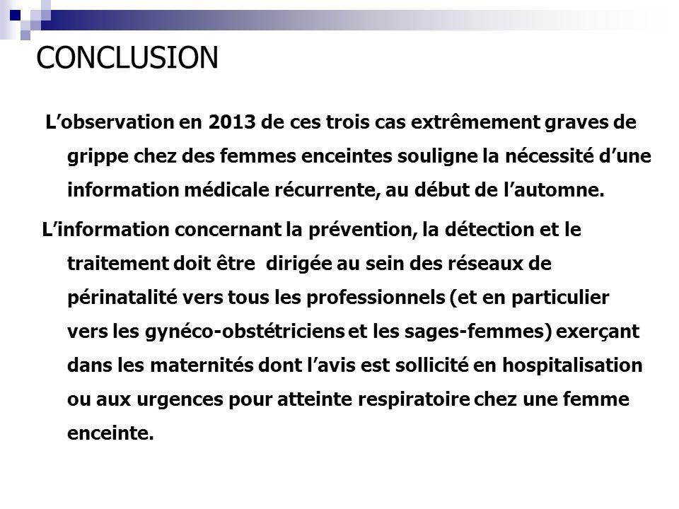 CONCLUSION Lobservation en 2013 de ces trois cas extrêmement graves de grippe chez des femmes enceintes souligne la nécessité dune information médical