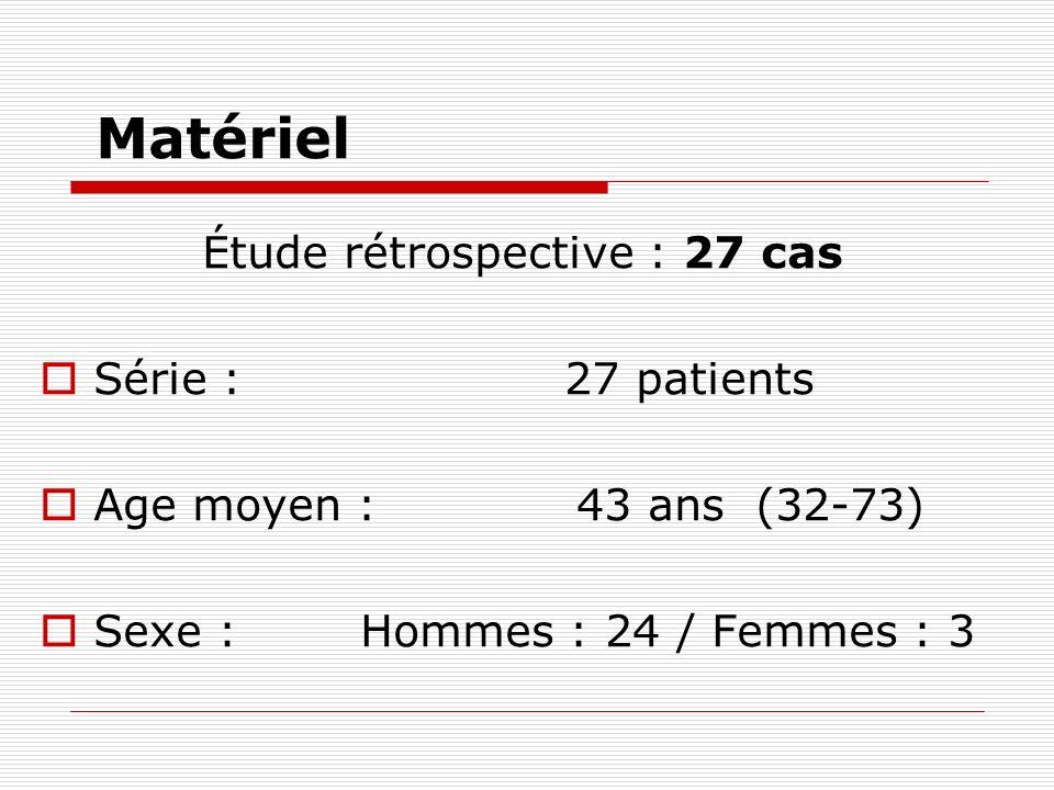 Matériel Étude rétrospective : 27 cas Série : 27 patients Age moyen : 43 ans (32-73) Sexe : Hommes : 24 / Femmes : 3