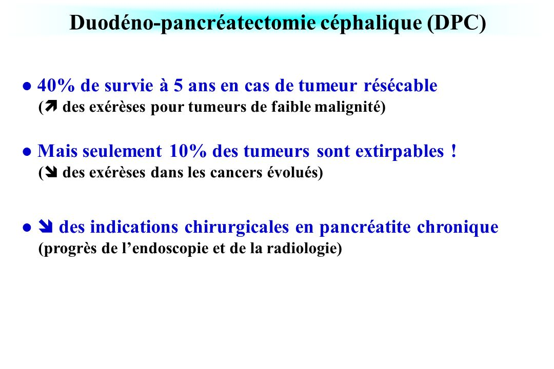 Duodéno-pancréatectomie céphalique (DPC) 40% de survie à 5 ans en cas de tumeur résécable ( des exérèses pour tumeurs de faible malignité) Mais seulem