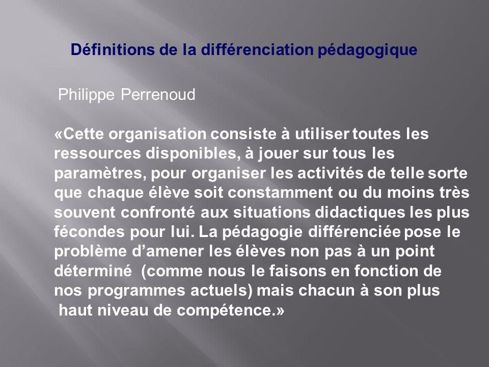 Définitions de la différenciation pédagogique Philippe Perrenoud «Cette organisation consiste à utiliser toutes les ressources disponibles, à jouer su