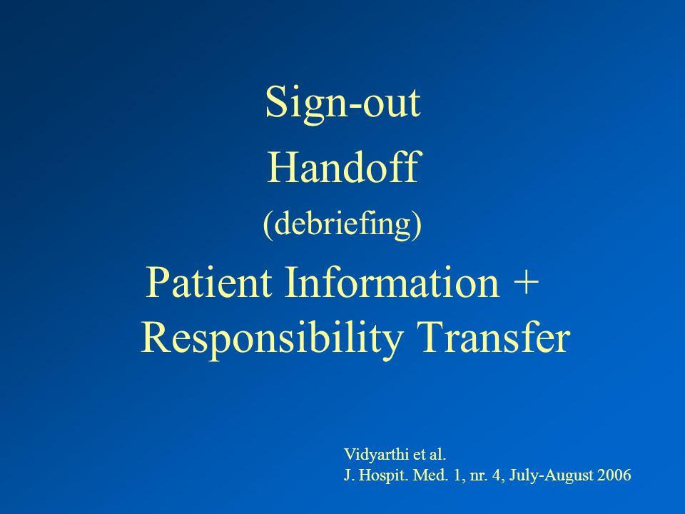 Sign-out Handoff (debriefing) Patient Information + Responsibility Transfer Vidyarthi et al. J. Hospit. Med. 1, nr. 4, July-August 2006