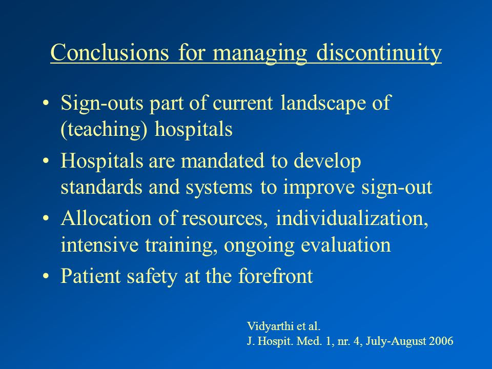Conclusions for managing discontinuity Sign-outs part of current landscape of (teaching) hospitals Hospitals are mandated to develop standards and systems to improve sign-out Allocation of resources, individualization, intensive training, ongoing evaluation Patient safety at the forefront Vidyarthi et al.