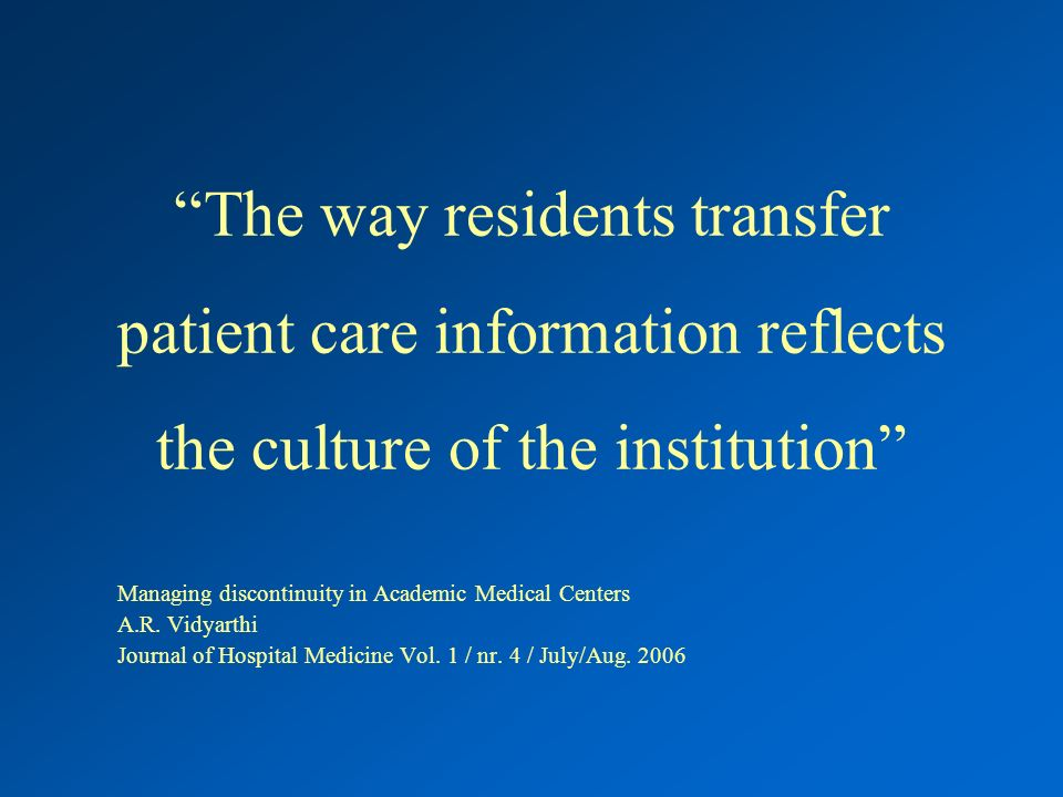 The way residents transfer patient care information reflects the culture of the institution Managing discontinuity in Academic Medical Centers A.R.