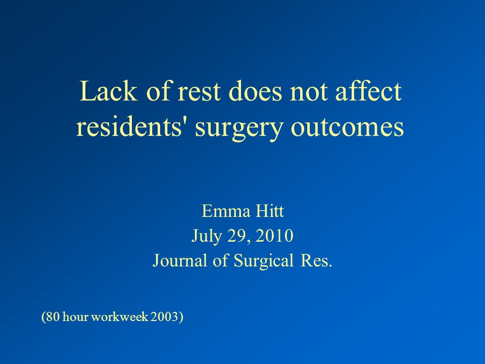Lack of rest does not affect residents surgery outcomes Emma Hitt July 29, 2010 Journal of Surgical Res.