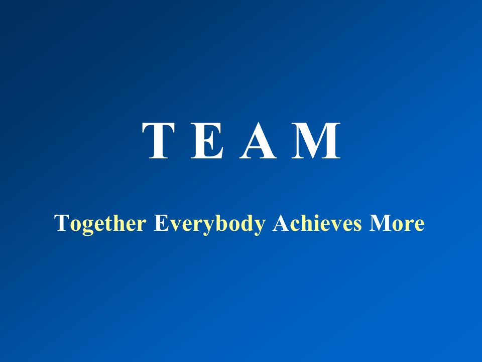 T E A M Together Everybody Achieves More