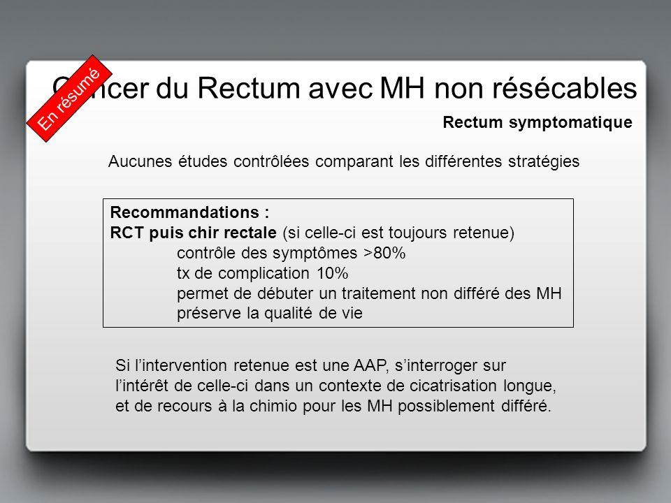 Rectum symptomatique Cancer du Rectum avec MH non résécables Recommandations : RCT puis chir rectale (si celle-ci est toujours retenue) contrôle des s