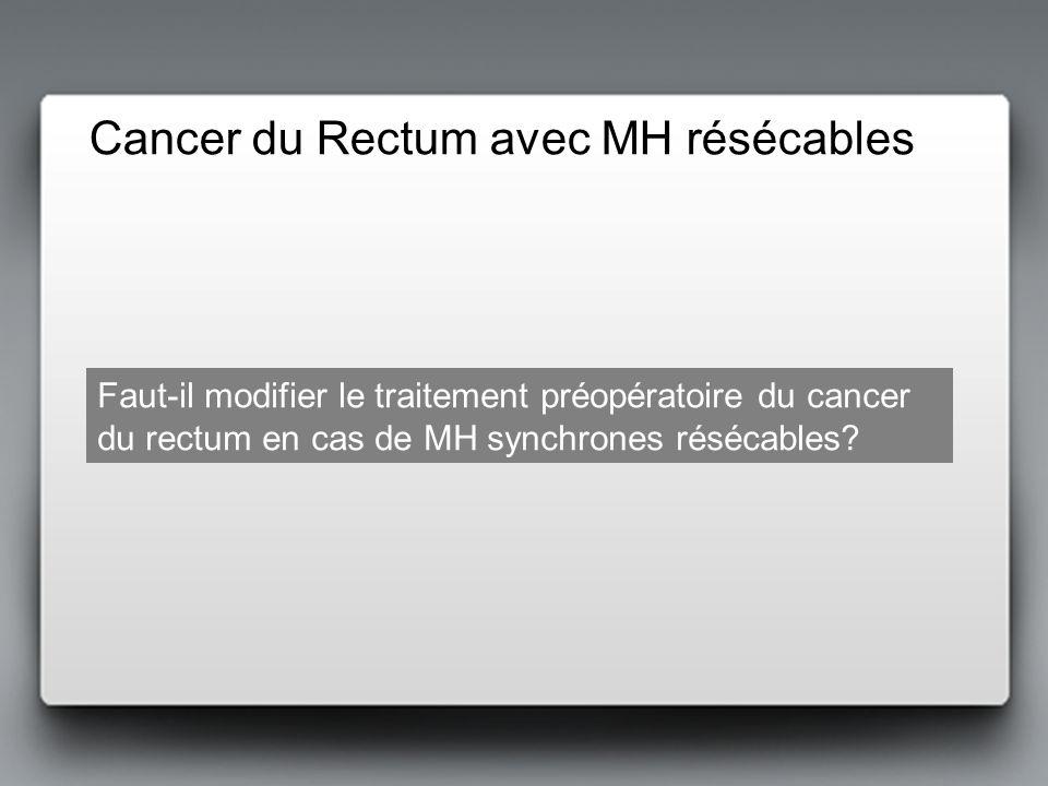 Cancer du Rectum avec MH résécables Faut-il modifier le traitement préopératoire du cancer du rectum en cas de MH synchrones résécables?