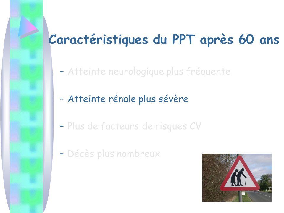 Caractéristiques du PPT après 60 ans –Atteinte neurologique plus fréquente –Atteinte rénale plus sévère –Plus de facteurs de risques CV –Décès plus no