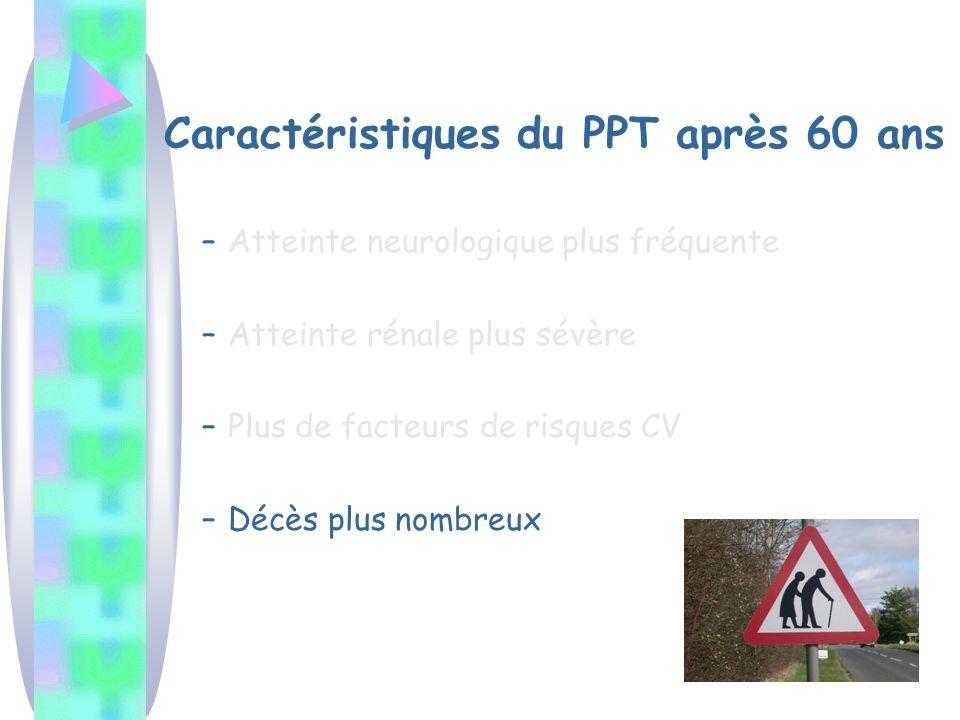 Caractéristiques du PPT après 60 ans –Atteinte neurologique plus fréquente –Atteinte rénale plus sévère –Plus de facteurs de risques CV –Décès plus nombreux