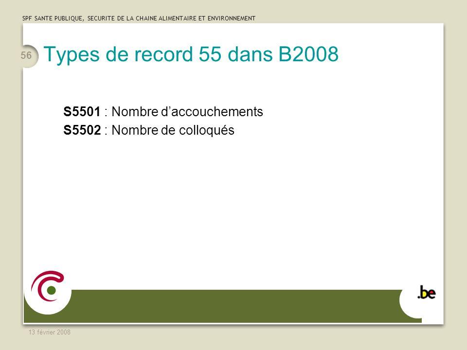 SPF SANTE PUBLIQUE, SECURITE DE LA CHAINE ALIMENTAIRE ET ENVIRONNEMENT 13 février 2008 56 Types de record 55 dans B2008 S5501 : Nombre daccouchements S5502 : Nombre de colloqués