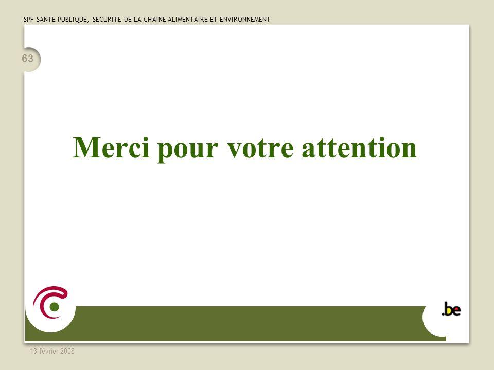 SPF SANTE PUBLIQUE, SECURITE DE LA CHAINE ALIMENTAIRE ET ENVIRONNEMENT 13 février 2008 63 Merci pour votre attention