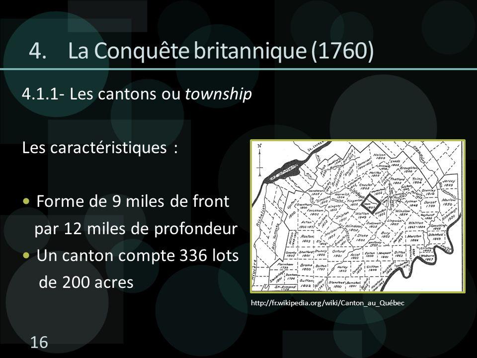 4.1.1- Les cantons ou township Les caractéristiques : Forme de 9 miles de front par 12 miles de profondeur Un canton compte 336 lots de 200 acres 4.La Conquête britannique (1760) http://fr.wikipedia.org/wiki/Canton_au_Québec 16