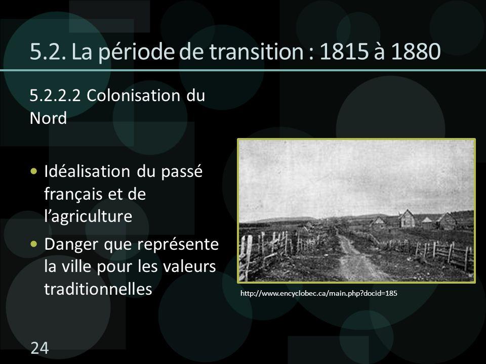 5.2. La période de transition : 1815 à 1880 5.2.2.2 Colonisation du Nord Idéalisation du passé français et de lagriculture Danger que représente la vi