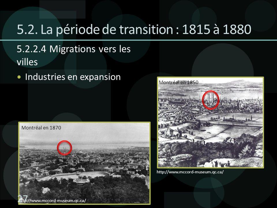 5.2. La période de transition : 1815 à 1880 5.2.2.4 Migrations vers les villes Industries en expansion http://www.mccord-museum.qc.ca/ Montréal en 185