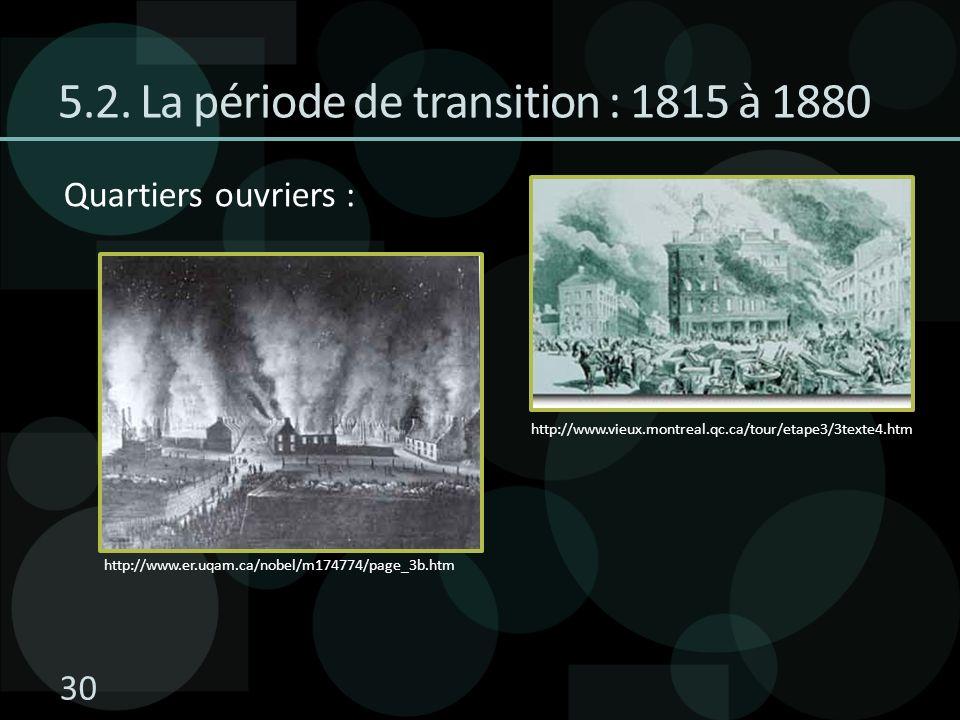 5.2. La période de transition : 1815 à 1880 Quartiers ouvriers : http://www.vieux.montreal.qc.ca/tour/etape3/3texte4.htm http://www.er.uqam.ca/nobel/m
