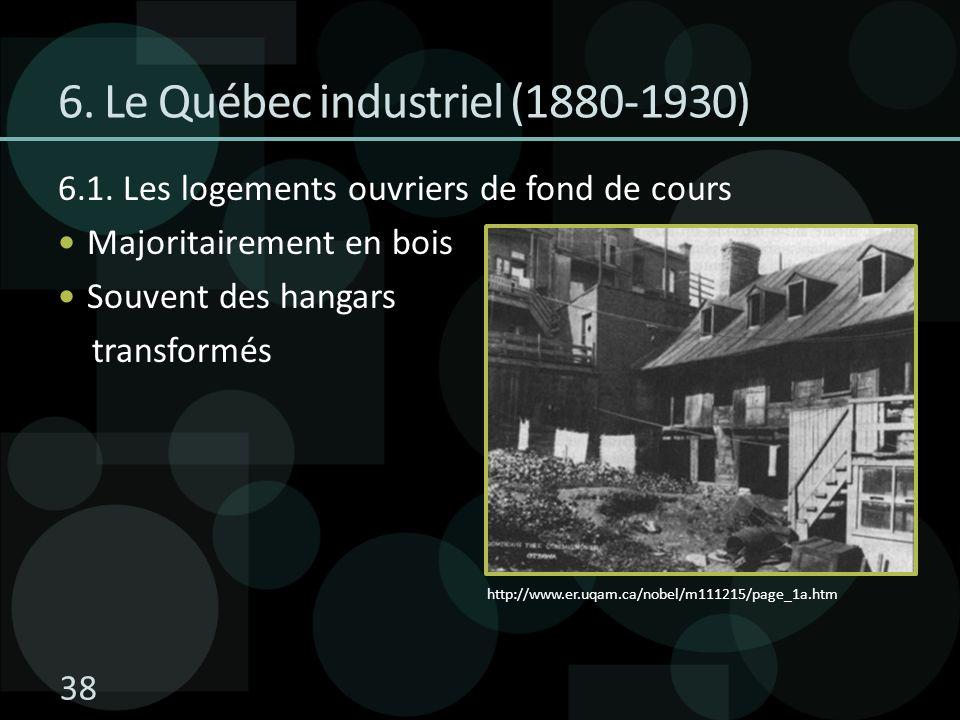 6. Le Québec industriel (1880-1930) 6.1. Les logements ouvriers de fond de cours Majoritairement en bois Souvent des hangars transformés http://www.er