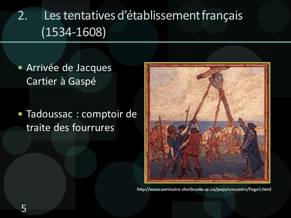 2. Les tentatives détablissement français (1534-1608) Arrivée de Jacques Cartier à Gaspé Tadoussac : comptoir de traite des fourrures http://www.semin