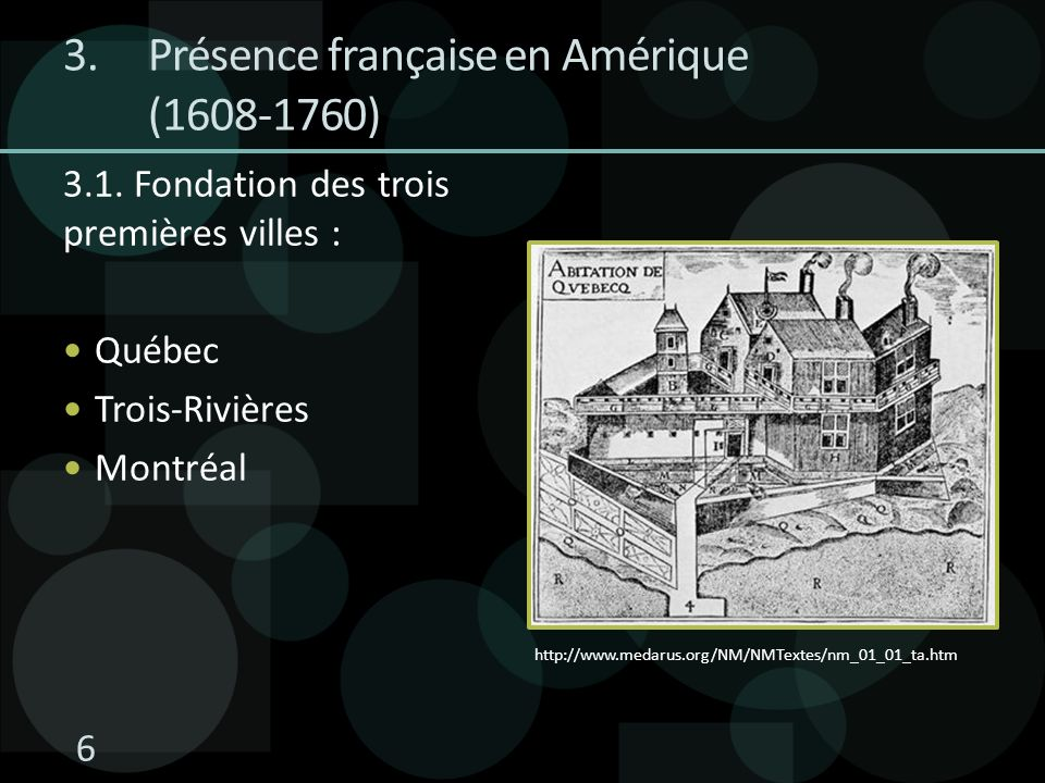 3.Présence française en Amérique (1608-1760) 3.1. Fondation des trois premières villes : Québec Trois-Rivières Montréal http://www.medarus.org/NM/NMTe