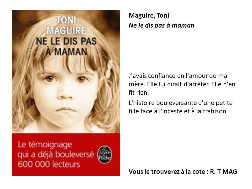 Maguire, Toni Ne le dis pas à maman J'avais confiance en l'amour de ma mère. Elle lui dirait d'arrêter. Elle n'en fit rien. L'histoire bouleversante d