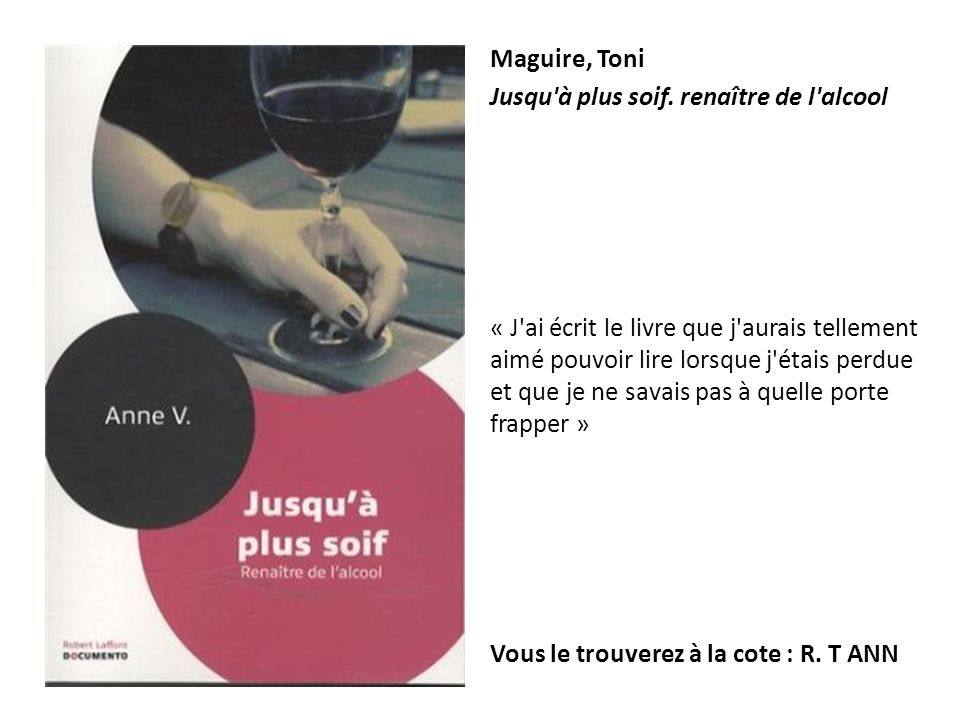 Maguire, Toni Jusqu'à plus soif. renaître de l'alcool « J'ai écrit le livre que j'aurais tellement aimé pouvoir lire lorsque j'étais perdue et que je