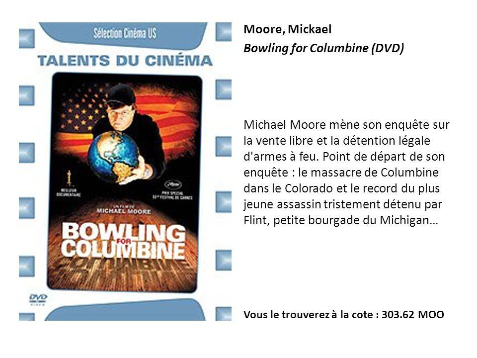 Moore, Mickael Bowling for Columbine (DVD) Michael Moore mène son enquête sur la vente libre et la détention légale d'armes à feu. Point de départ de