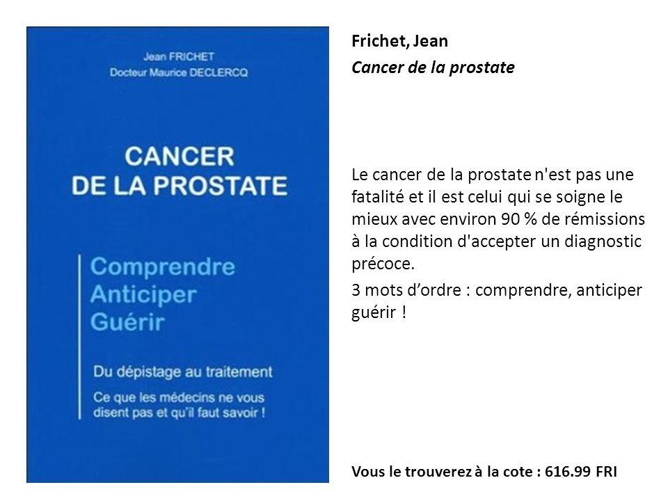 Frichet, Jean Cancer de la prostate Le cancer de la prostate n'est pas une fatalité et il est celui qui se soigne le mieux avec environ 90 % de rémiss