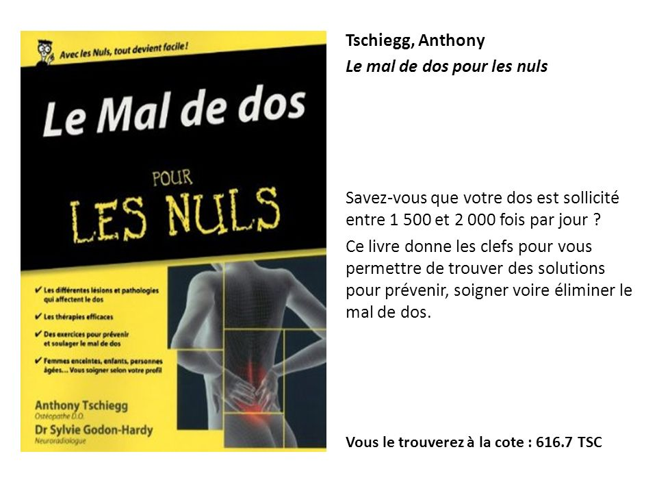 Tschiegg, Anthony Le mal de dos pour les nuls Savez-vous que votre dos est sollicité entre 1 500 et 2 000 fois par jour ? Ce livre donne les clefs pou